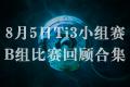【Ti3小组赛】8月5日B组比赛回顾视频合集